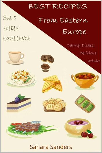 Best Recipes From Eastern Europe: Dainty Dishes, Delicious Drinks - Edible Excellence, #5 ebook by Sahara S. Sanders
