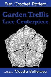 Garden Trellis Lace Centerpiece Filet Crochet Pattern - Complete Instructions and Chart ebook by Claudia Botterweg