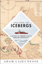 Lock, Stock, and Icebergs - A History of Canada's Arctic Maritime Sovereignty ebook by Adam Lajeunesse