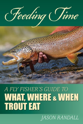 Feeding Time - A Fly Fisher's Guide to What, Where & When Trout Eat ebook by Jason Randall