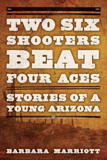 Two Six Shooters Beat Four Aces - Stories of a Young Arizona ebook by Barbara Marriott Ph.D