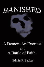 Banished - A Demon, an Exorcist and A Battle of Faith ebook by Edwin F. Becker