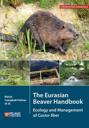 The Eurasian Beaver Handbook - Ecology and Management of Castor fiber ebook by Roisin Campbell-Palmer,Derek Gow,Gerhard Schwab,Duncan Halley,John Gurnell,Simon Girling,Skip Lisle,Ruairidh Campbell,Helen Dickinson,Simon Jones,Howard Parker,Frank Rosell