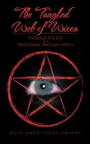 The Tangled Web of Wicca - Through the Eye of a Traditional Wiccan Witch ebook by Rain Dove (Suzy Smith)