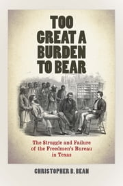 Too Great a Burden to Bear - The Struggle and Failure of the Freedmen's Bureau in Texas ebook by Christopher B. Bean