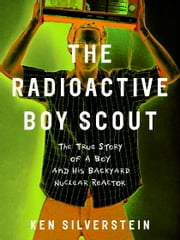 The Radioactive Boy Scout - The True Story of a Boy and His Backyard Nuclear Reactor ebook by Ken Silverstein