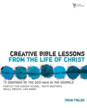 Creative Bible Lessons from the Life of Christ - 12 Ready-to-Use Bible Lessons for Your Youth Group ebook by Doug Fields