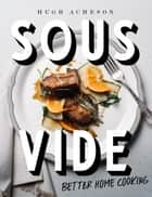 Sous Vide - Better Home Cooking: A Cookbook ebook by Hugh Acheson
