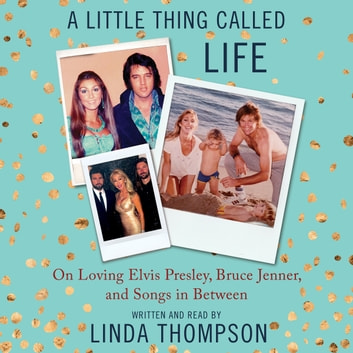 A Little Thing Called Life - On Loving Elvis Presley, Bruce Jenner, and Songs in Between audiobook by Linda Thompson