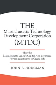 The Massachusetts Technology Development Corporation (MTDC) - How the Massachusetts Venture Capital Firm Leveraged Private Investments to Create Jobs ebook by John F. Hodgman