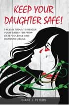 Keep Your Daughter Safe ebook by Diane J. Peters