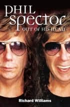 Phil Spector: Out Of His Head ebook by Richard Williams