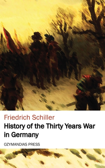 History of the Thirty Years War in Germany ebook by Friedrich Schiller