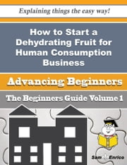 How to Start a Dehydrating Fruit for Human Consumption Business (Beginners Guide) ebook by Hyman Fleck,Sam Enrico