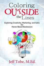 Coloring Outside the Lines: Exploring Creativity, Marketing & Sales for Home-Based Businesses ebook by Jeff Tobe