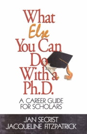 What Else You Can Do With a PH.D. - A Career Guide for Scholars ebook by Dr. Jan Secrist,Dr. Jacqueline Fitzpatrick