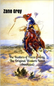 The Rustlers of Pecos County, The Original Western Novel (Annotated) - (Masterpiece Collection) ebook by Zane Grey