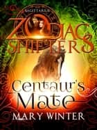 Centaur's Mate: A Zodiac Shifters Paranormal Romance: Saggitarius ebook by Mary Winter, Zodiac Shifters