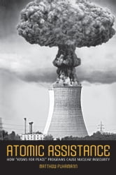 "Atomic Assistance - How ""Atoms for Peace"" Programs Cause Nuclear Insecurity ebook by Matthew Fuhrmann"