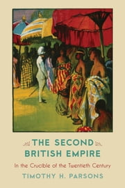The Second British Empire - In the Crucible of the Twentieth Century ebook by Timothy H. Parsons