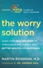 The Worry Solution - Using Your Healing Mind to Turn Stress and Anxiety into Better Health and Happiness ebook by Martin Rossman, M.D., Andrew Weil,...