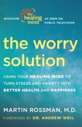 The Worry Solution - Using Your Healing Mind to Turn Stress and Anxiety into Better Health and Happiness ebook by Martin Rossman, M.D.