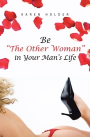 "Be ""The Other Woman"" in Your Man's Life ebook by Karen Holder"