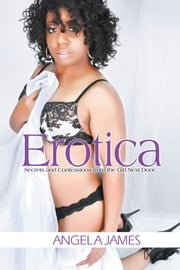 Erotica - Secrets and Confessions from the Girl Next Door ebook by Angela James
