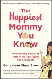 The Happiest Mommy You Know - Why Putting Your Kids First Is the LAST Thing You Should Do ebook by Genevieve Shaw Brown