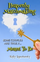Heavenly Matchmaking: Meant To Be by Kelly Lopushansky