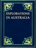 Explorations in Australia [Illustrated]: 1. EXPLORATIONS IN SEARCH OF DR. LEICHARDT AND PARTY. 2. FROM PERTH TO ADELAIDE, AROUND THE GREAT AU by John Forrest
