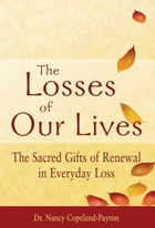 The Losses of Our Lives: The Sacred Gifts of Renewal in Everyday Loss by Dr. Nancy Copeland-Payton
