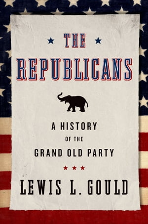 The Republicans A History of the Grand Old Party