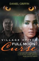 Village of the Full Moon Curse: Cursed Werewolf's Dangerous Quest to Save His Love, Friends, and Circa, Alaska from Evil Vampires by Daniel Griffin