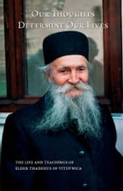 Our Thoughts Determine Our Lives: the Life and Teachings of Elder Thaddeus of Vitovnica by Ana Smiljanic