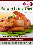 Flexible New Atkins Diet: Delicious 145+ Recipes for All Phases to Inspire Health & Shed Weight by Joe Ross