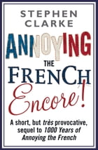 Annoying The French Encore! by Stephen Clarke