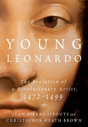 Young Leonardo: The Evolution of a Revolutionary Artist, 1472-1499