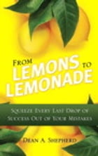 From Lemons to Lemonade: Squeeze Every Last Drop of Success Out of Your Mistakes by Dean A. Shepherd