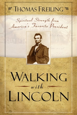 Walking with Lincoln Spiritual Strength from America's Favorite President