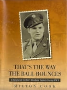 That's The Way The Ball Bounces: A Nonplused Soldier's Mundane Exploits During WWII by Milton Cook