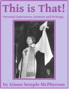 This Is That: Personal Experiences, Sermons and Writings by Aimee Semple McPherson