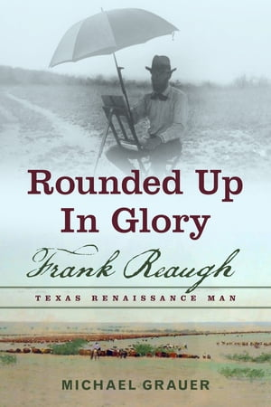 Rounded Up in Glory Frank Reaugh,  Texas Renaissance Man