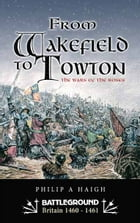 From Wakefield to Towton: The Wars of the Roses by Philip Haigh