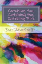 Catching You, Catching Me, Catching Fire by Joan Rose Staffen