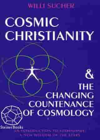 Cosmic Christianity & the Changing Countenance of Cosmology: An Introduction to Astrosophy: A New Wisdom of the Stars by Willi Sucher