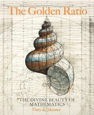 The Golden Ratio: The Divine Beauty of Mathematics by Gary B. Meisner