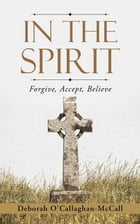 In The Spirit: Forgive, Accept, Believe by Deborah O'Callaghan-McCall