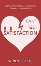 Can't Get Satisfaction: Use Your Hidden Power Of Intuition To Succeed In Relationships