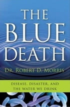 The Blue Death: The Intriguing Past and Present Danger of the Water You Drink by Dr. Robert D. Morris